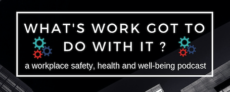Click photo to find out more information and to listen to OHWC's What's Work Got To Do With It, a workplace safety, health and well-being podcast