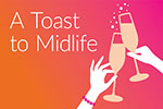 "A promotional image with the words ""A toast to midlife"" and two hands toasting with champagne glasses"