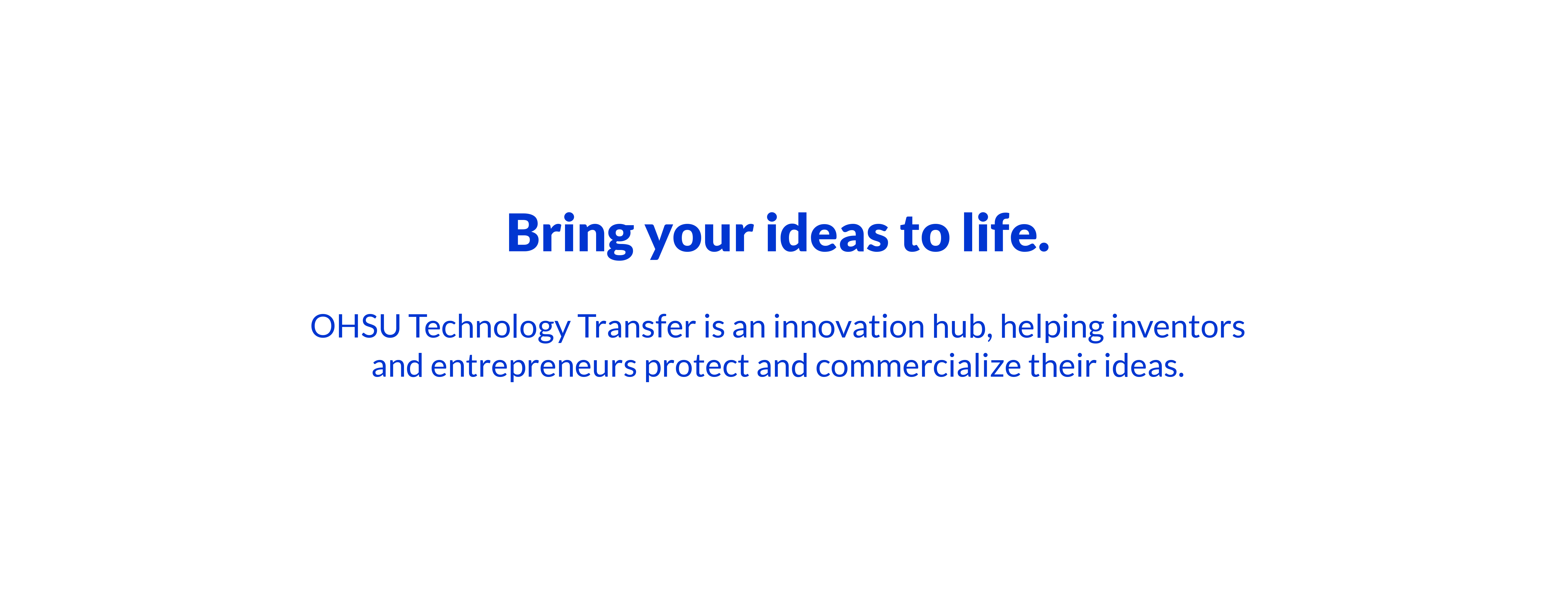 Bring your ideas to life. OHSU Technology Transfer is an innovation hub, helping commercialize their ideas