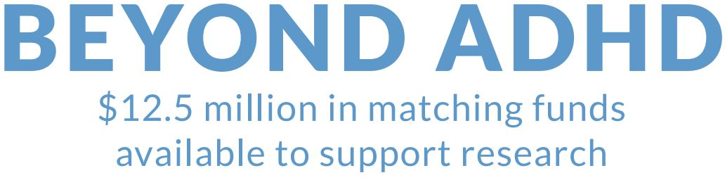 BEYOND ADHD $12.5 million in matching funds available to support research