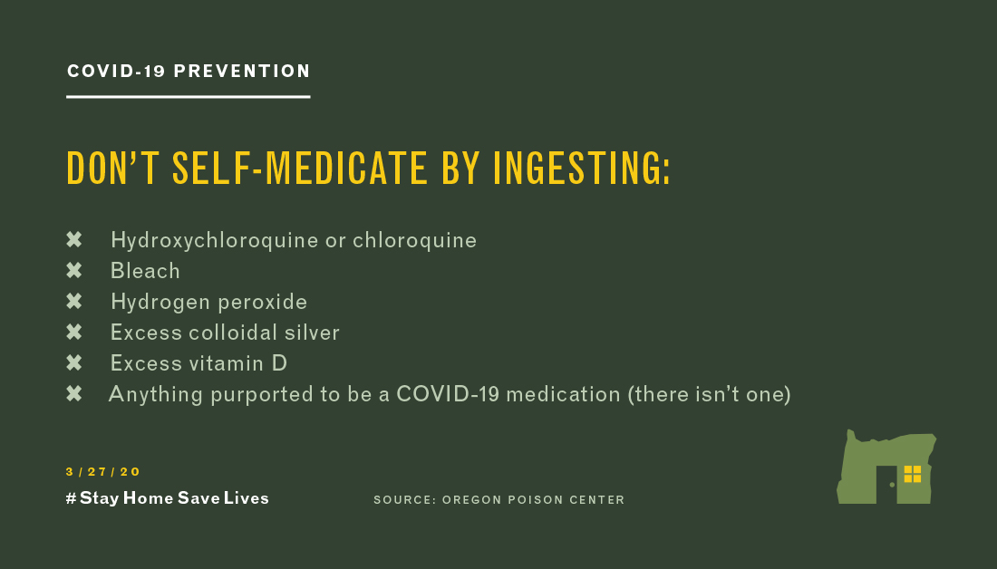 Self-medicating is dangerous. Oregon Poison Center warns not to self-medicate by ingesting: hydroxycholorquine or chloroquine, bleach, hydrogen peroxide, excess colloidal silver, excess vitamin D, are anything purported to be a COVID-19 medication.